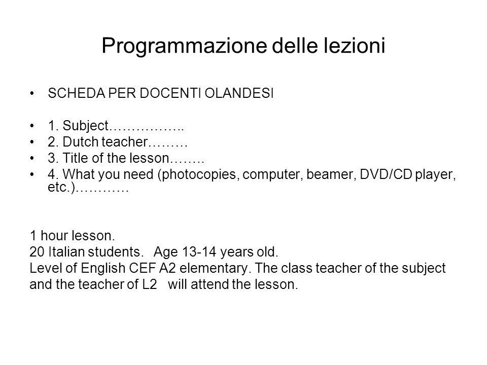 Programmazione delle lezioni SCHEDA PER DOCENTI OLANDESI 1. Subject…………….. 2. Dutch teacher……… 3. Title of the lesson…….. 4. What you need (photocopie