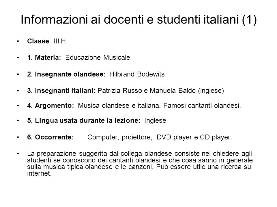 Informazioni ai docenti e studenti italiani (1) Classe III H 1. Materia: Educazione Musicale 2. Insegnante olandese: Hilbrand Bodewits 3. Insegnanti i