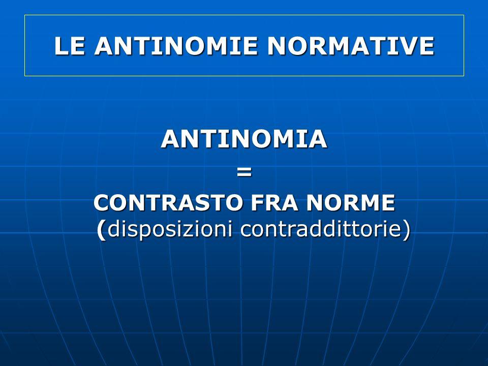LE ANTINOMIE NORMATIVE ANTINOMIA= CONTRASTO FRA NORME (disposizioni contraddittorie)
