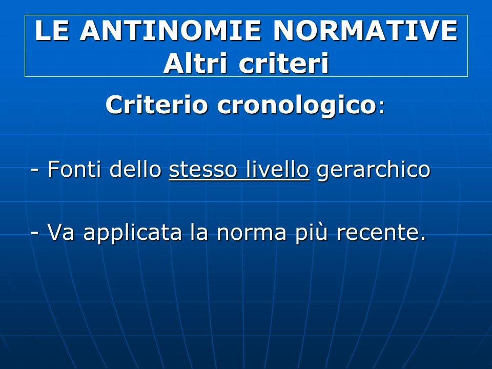 LE ANTINOMIE NORMATIVE Altri criteri Criterio cronologico : - Fonti dello stesso livello gerarchico - Va applicata la norma più recente.