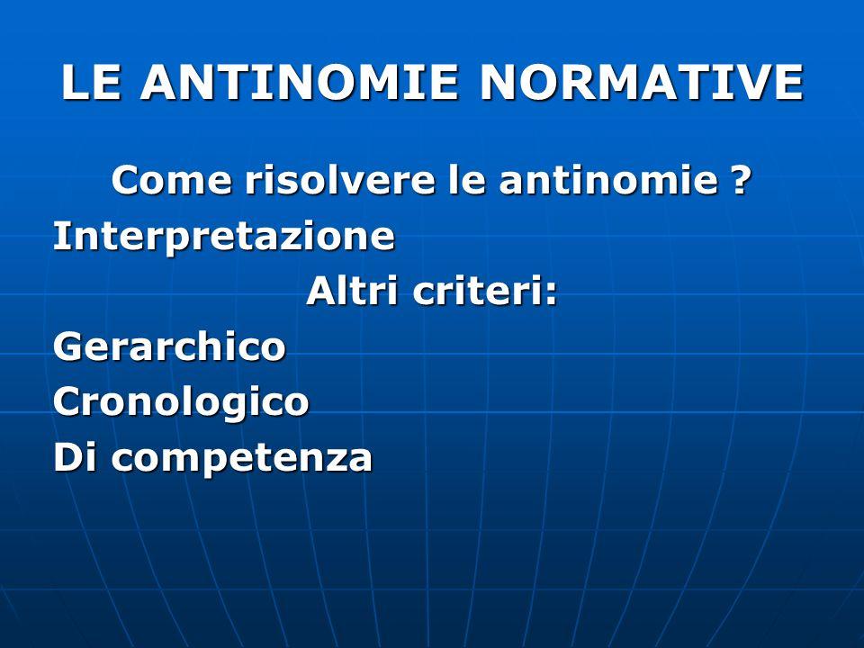 LE ANTINOMIE NORMATIVE Come risolvere le antinomie ? Interpretazione Altri criteri: GerarchicoCronologico Di competenza