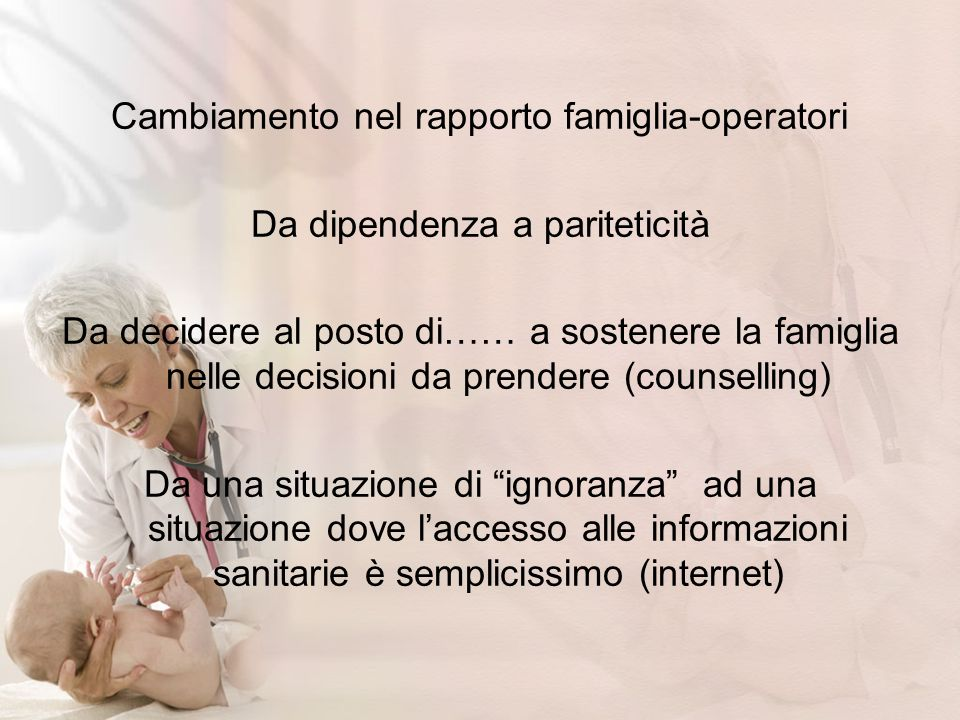 Cambiamento nel rapporto famiglia-operatori Da dipendenza a pariteticità Da decidere al posto di…… a sostenere la famiglia nelle decisioni da prendere