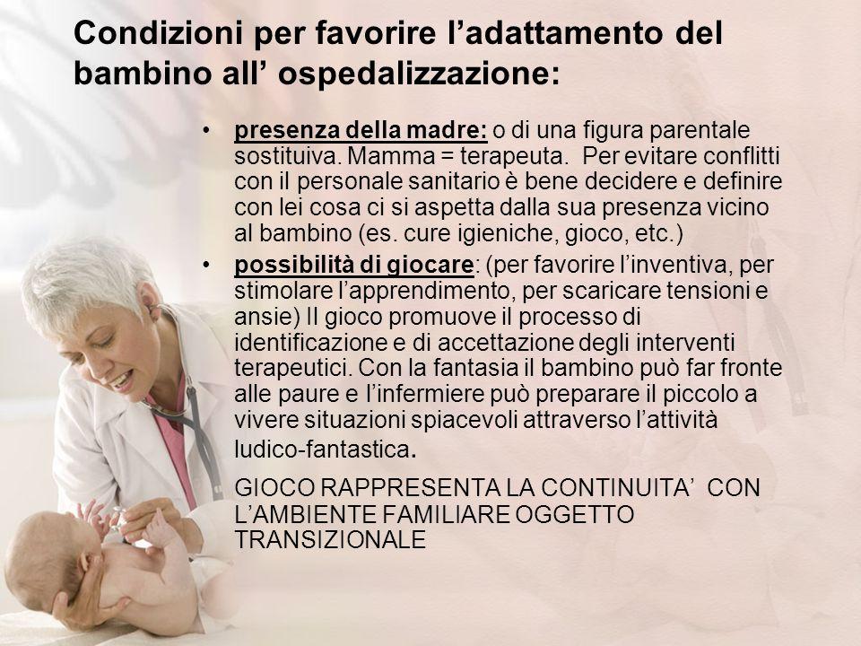 Condizioni per favorire ladattamento del bambino all ospedalizzazione: presenza della madre: o di una figura parentale sostituiva. Mamma = terapeuta.