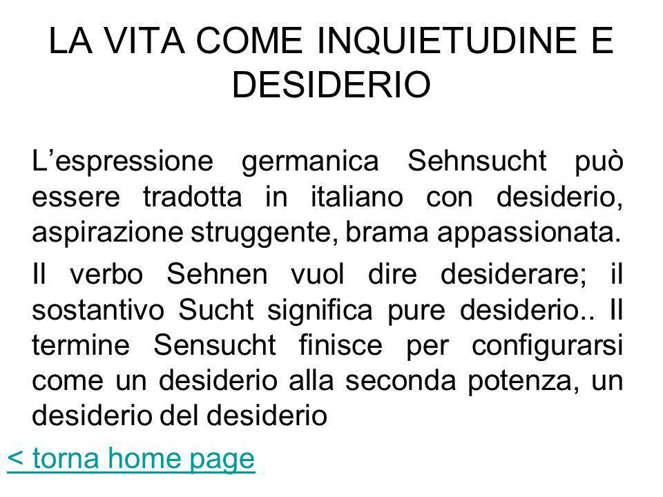 LA VITA COME INQUIETUDINE E DESIDERIO Lespressione germanica Sehnsucht può essere tradotta in italiano con desiderio, aspirazione struggente, brama ap