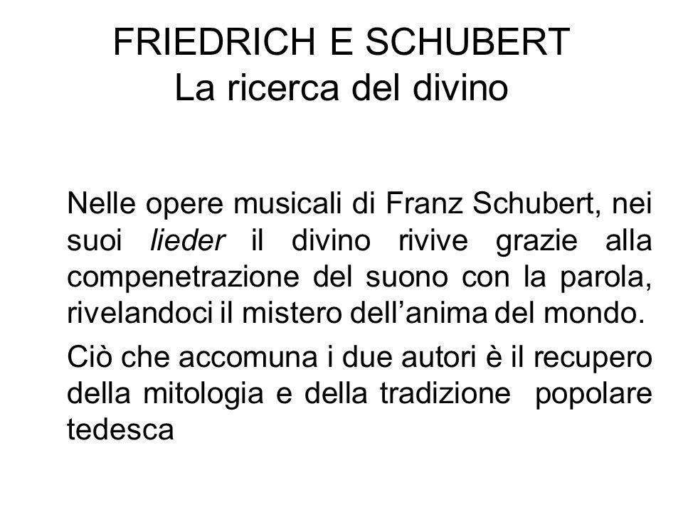 FRIEDRICH E SCHUBERT La ricerca del divino Nelle opere musicali di Franz Schubert, nei suoi lieder il divino rivive grazie alla compenetrazione del su