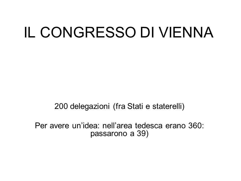 IL CONGRESSO DI VIENNA 200 delegazioni (fra Stati e staterelli) Per avere unidea: nellarea tedesca erano 360: passarono a 39)