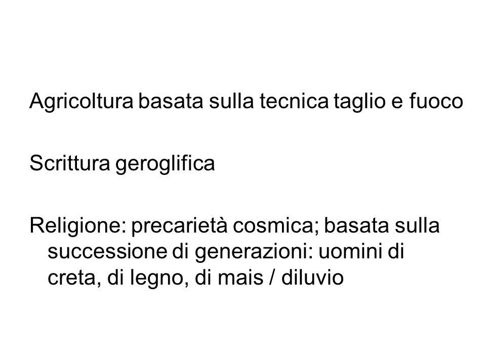Agricoltura basata sulla tecnica taglio e fuoco Scrittura geroglifica Religione: precarietà cosmica; basata sulla successione di generazioni: uomini d