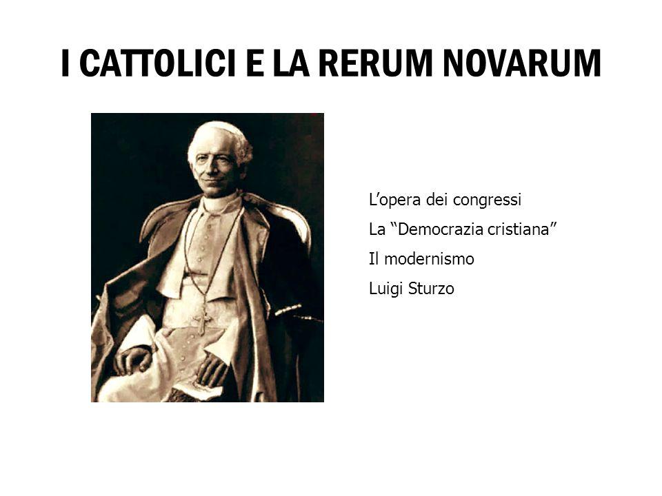 I CATTOLICI E LA RERUM NOVARUM Lopera dei congressi La Democrazia cristiana Il modernismo Luigi Sturzo