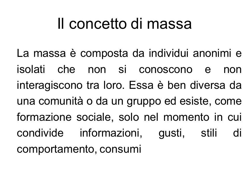 Il concetto di massa La massa è composta da individui anonimi e isolati che non si conoscono e non interagiscono tra loro. Essa è ben diversa da una c