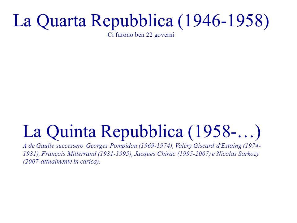 La Quarta Repubblica (1946-1958) Ci furono ben 22 governi La Quinta Repubblica (1958-…) A de Gaulle successero Georges Pompidou (1969-1974), Valéry Giscard d Estaing (1974- 1981), François Mitterrand (1981-1995), Jacques Chirac (1995-2007) e Nicolas Sarkozy (2007-attualmente in carica).