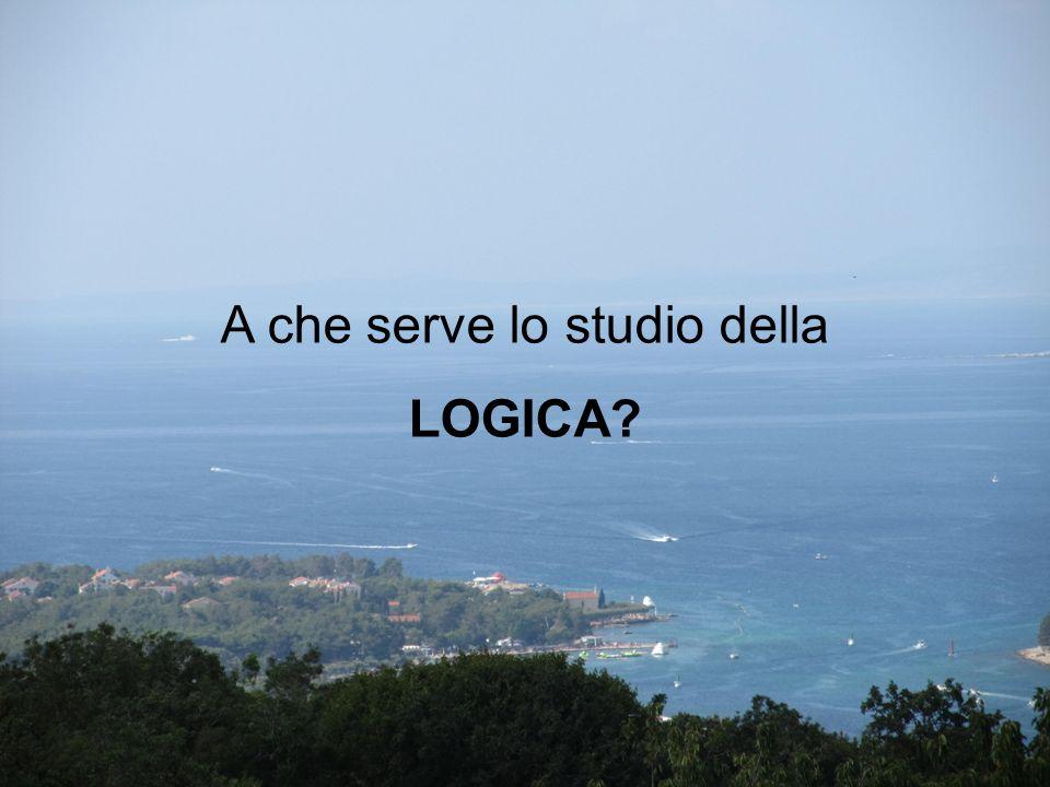 A che serve lo studio della LOGICA?