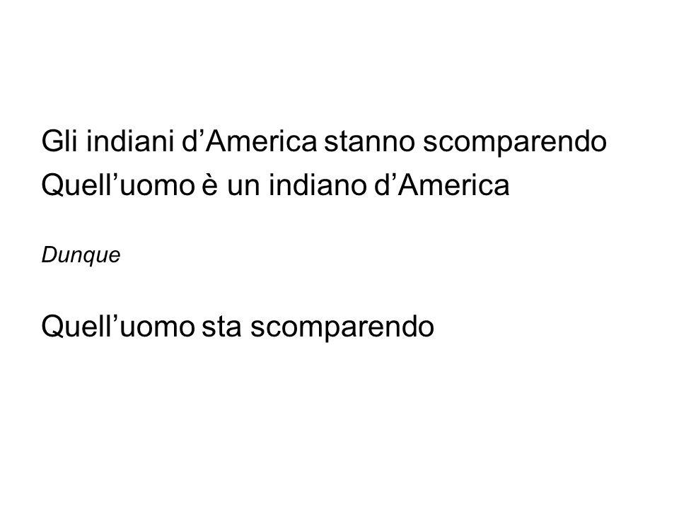 Gli indiani dAmerica stanno scomparendo Quelluomo è un indiano dAmerica Dunque Quelluomo sta scomparendo