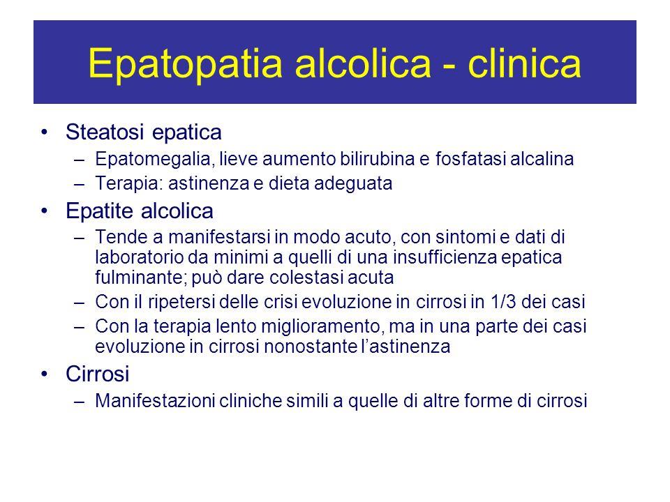 Epatopatia alcolica - clinica Steatosi epatica –Epatomegalia, lieve aumento bilirubina e fosfatasi alcalina –Terapia: astinenza e dieta adeguata Epati