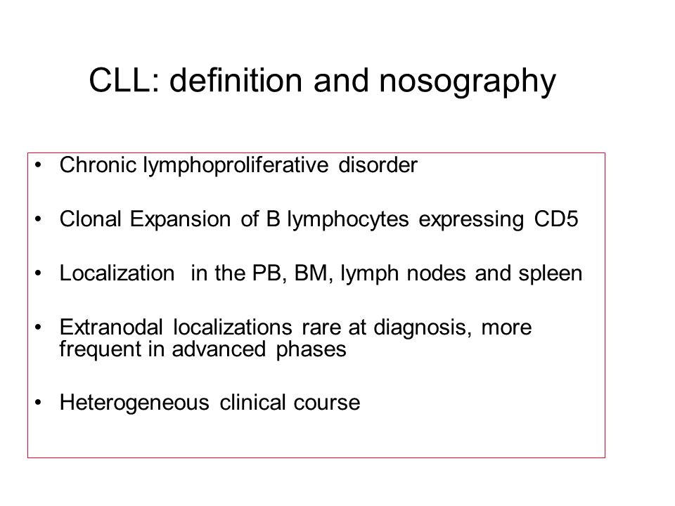 CLL: definition and nosography Chronic lymphoproliferative disorder Clonal Expansion of B lymphocytes expressing CD5 Localization in the PB, BM, lymph