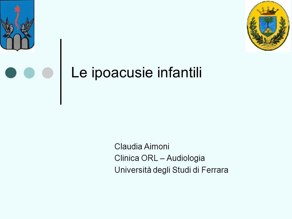 Le ipoacusie infantili Claudia Aimoni Clinica ORL – Audiologia Università degli Studi di Ferrara