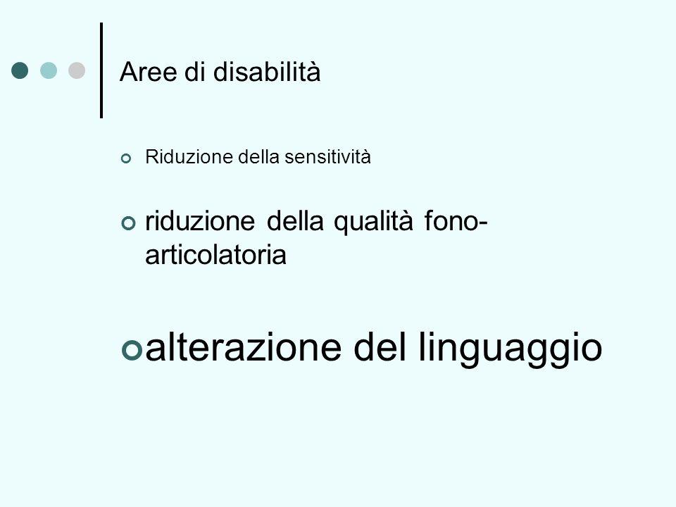 Aree di disabilità Riduzione della sensitività riduzione della qualità fono- articolatoria alterazione del linguaggio