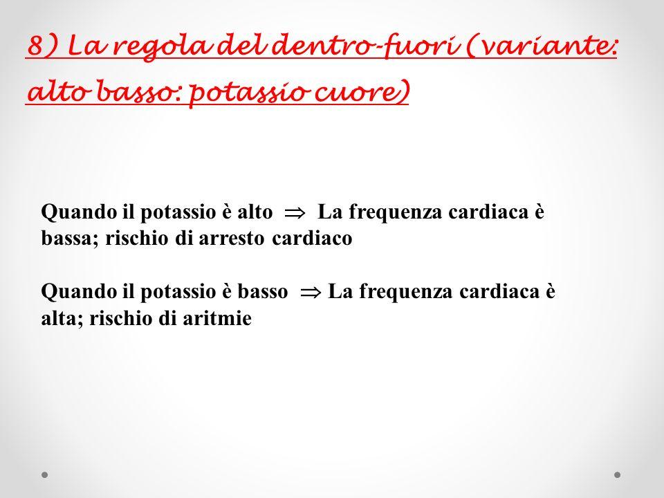 8) La regola del dentro-fuori (variante: alto basso: potassio cuore) Quando il potassio è alto La frequenza cardiaca è bassa; rischio di arresto cardi