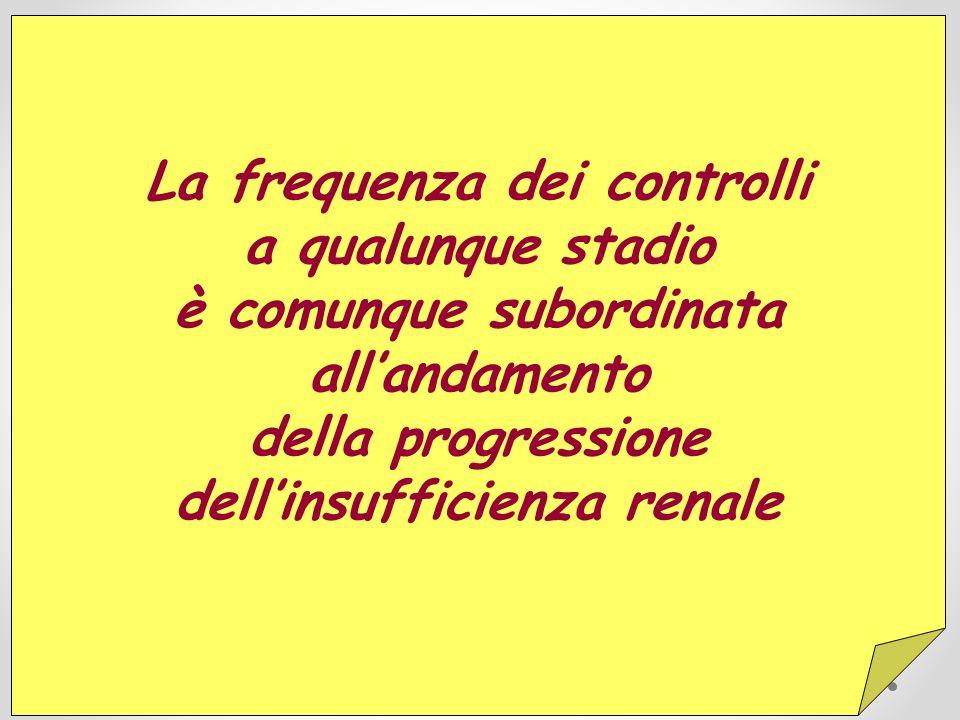La frequenza dei controlli a qualunque stadio è comunque subordinata allandamento della progressione dellinsufficienza renale