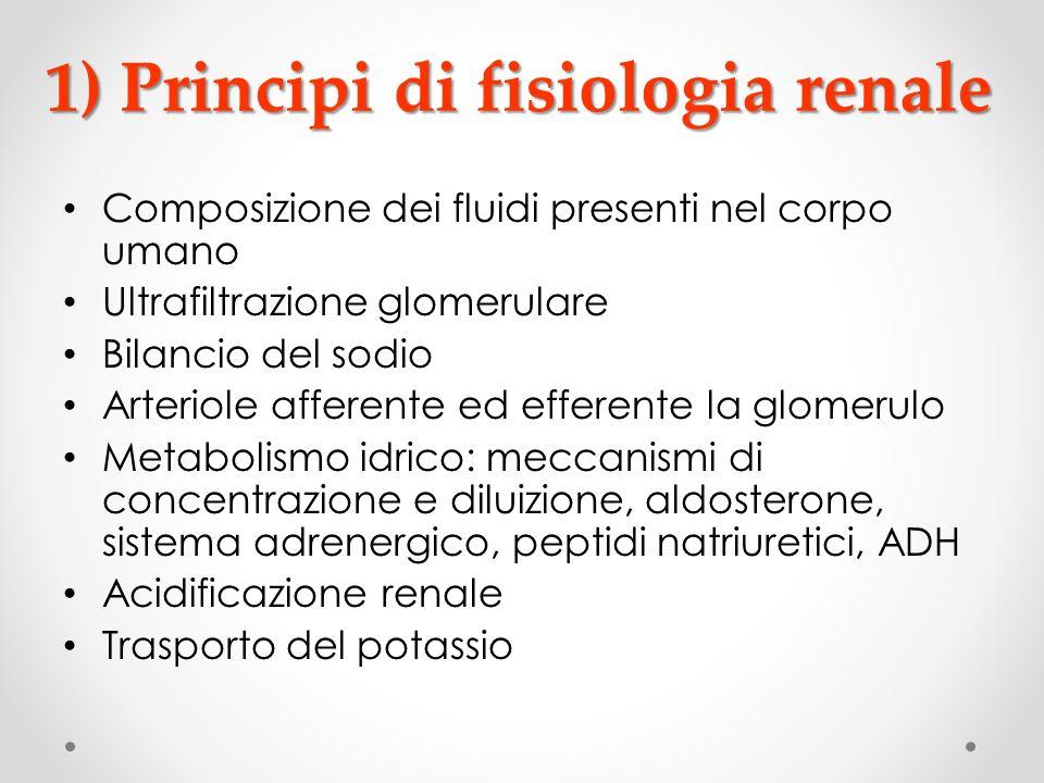 1) Principi di fisiologia renale Composizione dei fluidi presenti nel corpo umano Ultrafiltrazione glomerulare Bilancio del sodio Arteriole afferente
