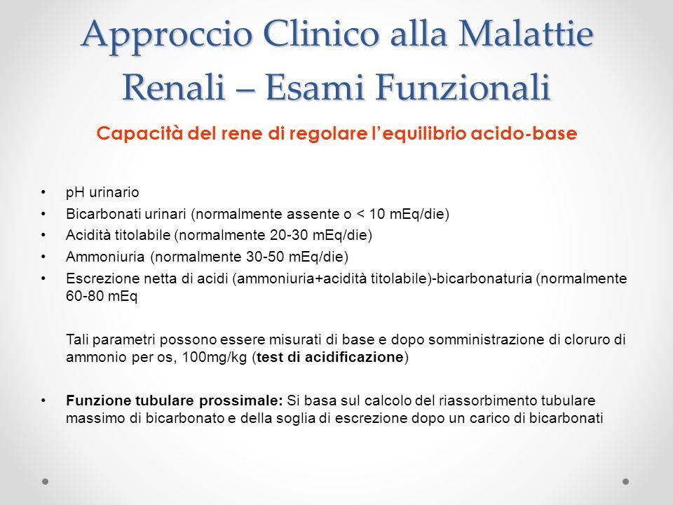 Approccio Clinico alla Malattie Renali – Esami Funzionali Capacità del rene di regolare lequilibrio acido-base pH urinario Bicarbonati urinari (normal
