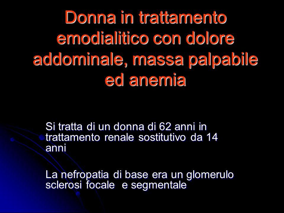 Donna in trattamento emodialitico con dolore addominale, massa palpabile ed anemia Si tratta di un donna di 62 anni in trattamento renale sostitutivo