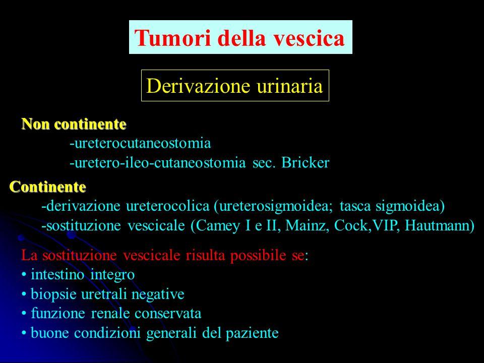 Derivazione urinaria Non continente -ureterocutaneostomia -uretero-ileo-cutaneostomia sec. Bricker Continente -derivazione ureterocolica (ureterosigmo
