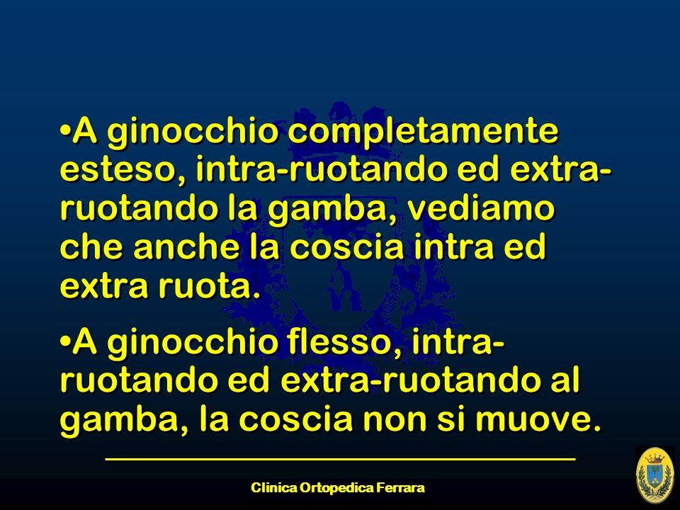 Clinica Ortopedica Ferrara A ginocchio completamente esteso, intra-ruotando ed extra- ruotando la gamba, vediamo che anche la coscia intra ed extra ru