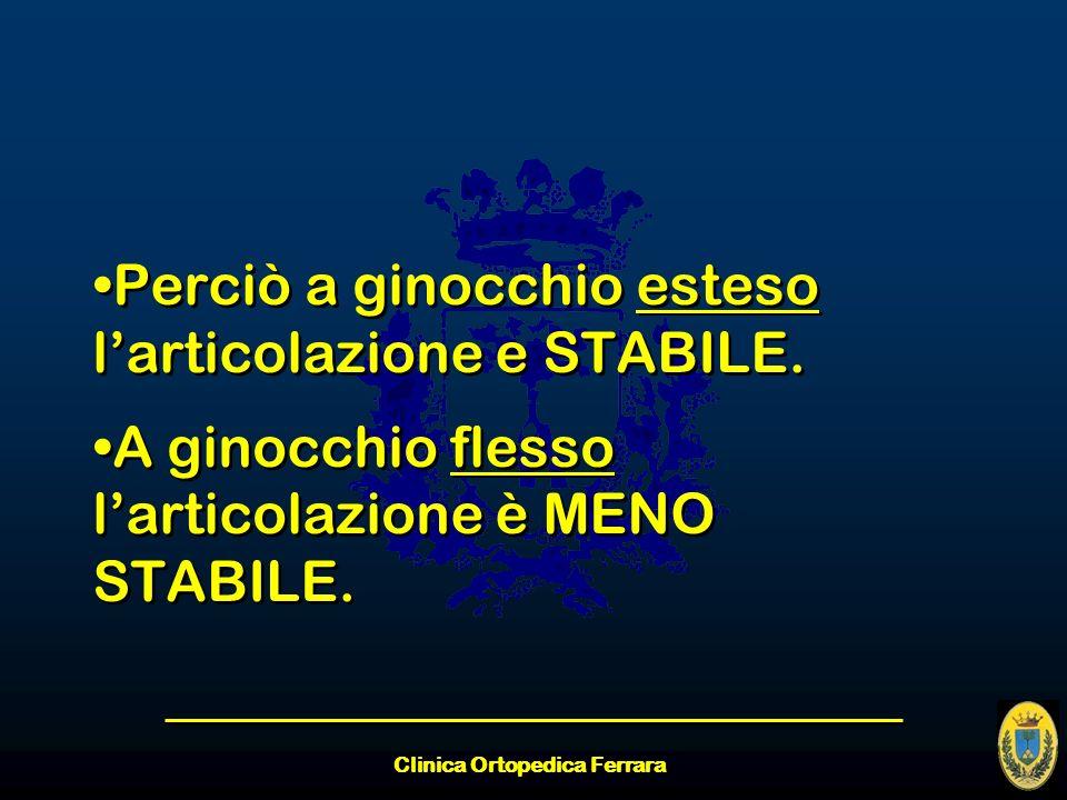 Clinica Ortopedica Ferrara Perciò a ginocchio esteso larticolazione e STABILE. A ginocchio flesso larticolazione è MENO STABILE. Perciò a ginocchio es
