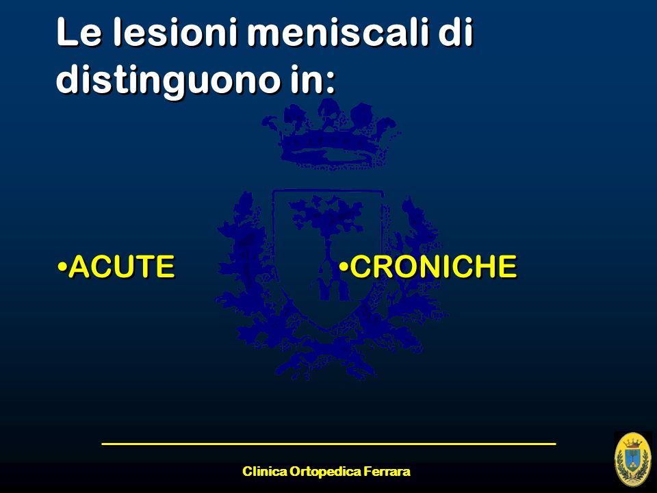 Clinica Ortopedica Ferrara Le lesioni meniscali di distinguono in: ACUTE CRONICHE