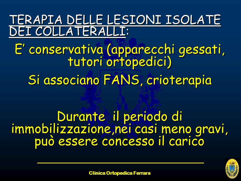 Clinica Ortopedica Ferrara TERAPIA DELLE LESIONI ISOLATE DEI COLLATERALLI: E conservativa (apparecchi gessati, tutori ortopedici) Si associano FANS, c