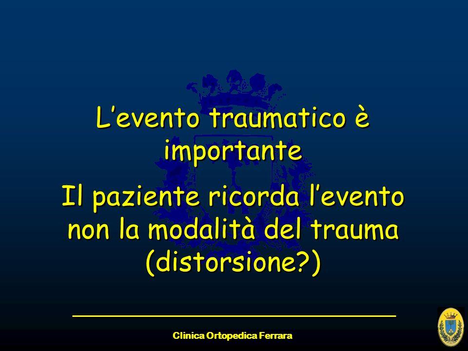 Clinica Ortopedica Ferrara Levento traumatico è importante Il paziente ricorda levento non la modalità del trauma (distorsione?) Levento traumatico è