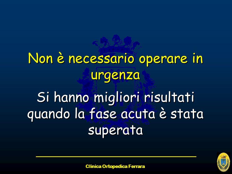 Clinica Ortopedica Ferrara Non è necessario operare in urgenza Si hanno migliori risultati quando la fase acuta è stata superata Non è necessario oper