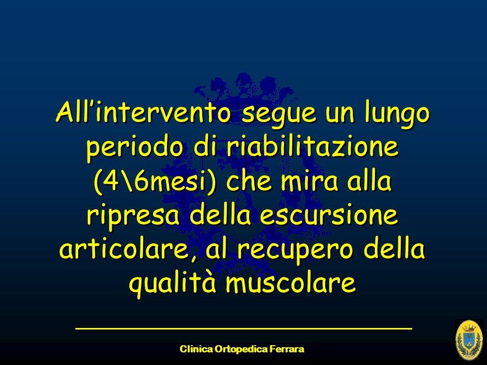 Clinica Ortopedica Ferrara Allintervento segue un lungo periodo di riabilitazione (4\6mesi) che mira alla ripresa della escursione articolare, al recu