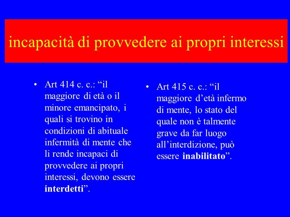 incapacità di provvedere ai propri interessi Art 414 c. c.: il maggiore di età o il minore emancipato, i quali si trovino in condizioni di abituale in