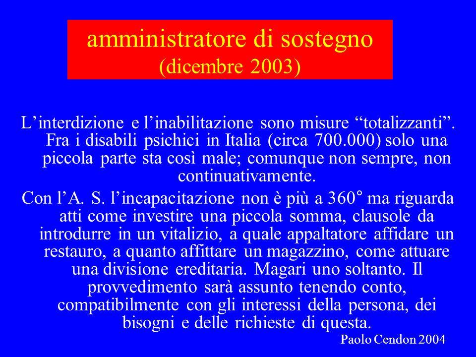 amministratore di sostegno (dicembre 2003) Linterdizione e linabilitazione sono misure totalizzanti. Fra i disabili psichici in Italia (circa 700.000)