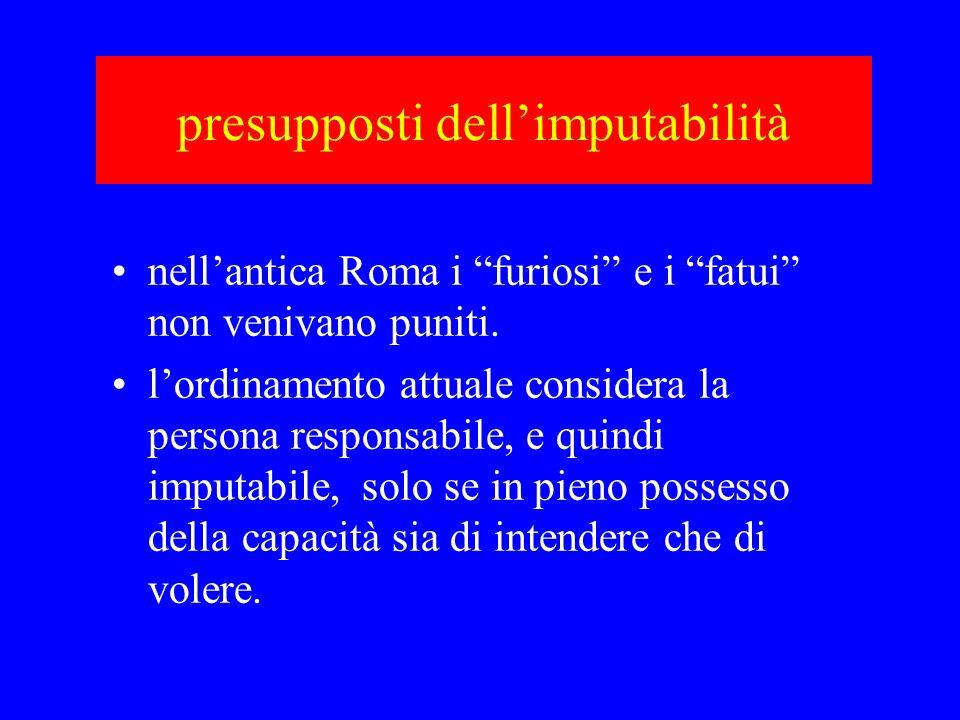 presupposti dellimputabilità nellantica Roma i furiosi e i fatui non venivano puniti. lordinamento attuale considera la persona responsabile, e quindi