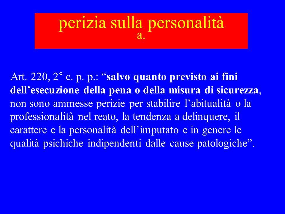 perizia sulla personalità a. Art. 220, 2° c. p. p.: salvo quanto previsto ai fini dellesecuzione della pena o della misura di sicurezza, non sono amme