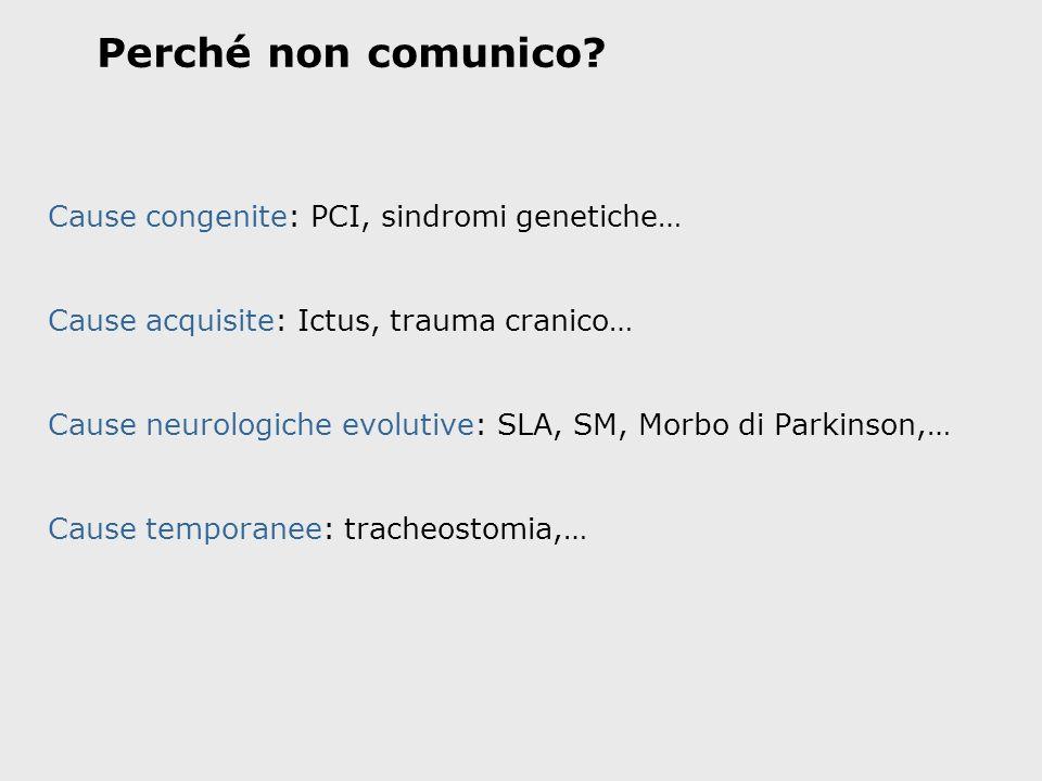 Perché non comunico? Cause congenite: PCI, sindromi genetiche… Cause acquisite: Ictus, trauma cranico… Cause neurologiche evolutive: SLA, SM, Morbo di