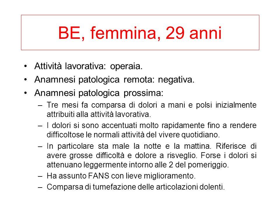 BE, femmina, 29 anni Attività lavorativa: operaia. Anamnesi patologica remota: negativa. Anamnesi patologica prossima: –Tre mesi fa comparsa di dolori