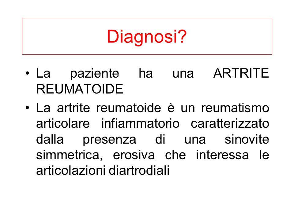 Diagnosi? La paziente ha una ARTRITE REUMATOIDE La artrite reumatoide è un reumatismo articolare infiammatorio caratterizzato dalla presenza di una si
