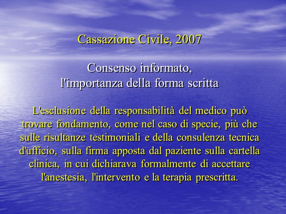 Cassazione Civile, 2007 Consenso informato, l'importanza della forma scritta L'esclusione della responsabilità del medico può trovare fondamento, come