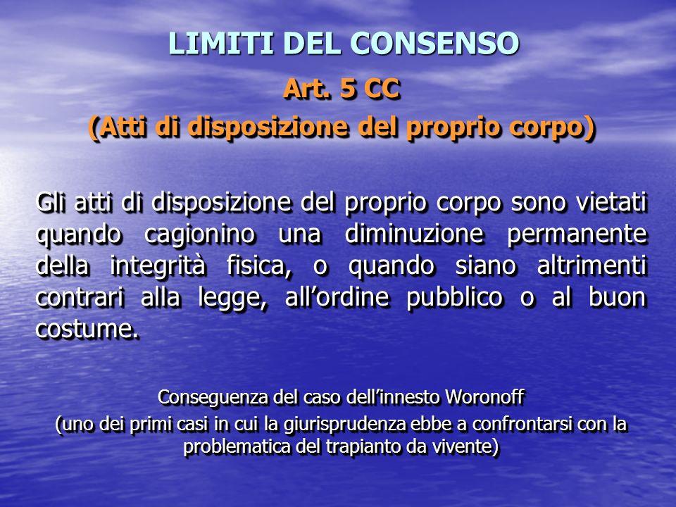 LIMITI DEL CONSENSO Art. 5 CC (Atti di disposizione del proprio corpo) Gli atti di disposizione del proprio corpo sono vietati quando cagionino una di