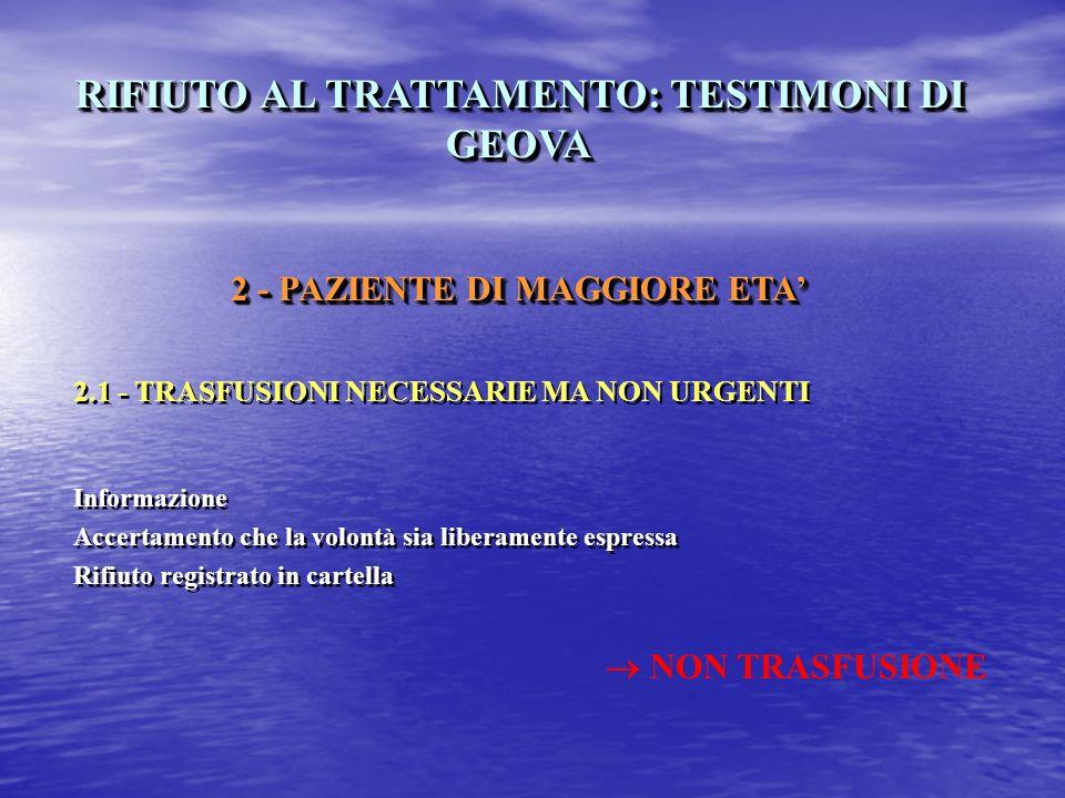 RIFIUTO AL TRATTAMENTO: TESTIMONI DI GEOVA 2 - PAZIENTE DI MAGGIORE ETA 2.1 - TRASFUSIONI NECESSARIE MA NON URGENTI Informazione Accertamento che la volontà sia liberamente espressa Rifiuto registrato in cartella RIFIUTO AL TRATTAMENTO: TESTIMONI DI GEOVA 2 - PAZIENTE DI MAGGIORE ETA 2.1 - TRASFUSIONI NECESSARIE MA NON URGENTI Informazione Accertamento che la volontà sia liberamente espressa Rifiuto registrato in cartella NON TRASFUSIONE