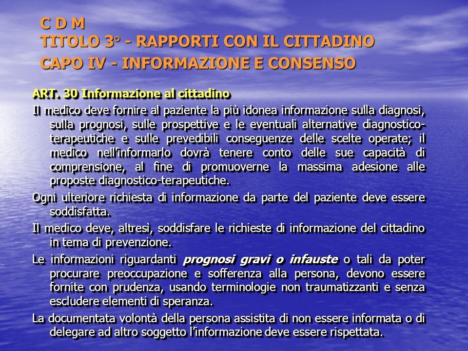 C D M TITOLO 3° - RAPPORTI CON IL CITTADINO CAPO IV - INFORMAZIONE E CONSENSO ART. 30 Informazione al cittadino Il medico deve fornire al paziente la