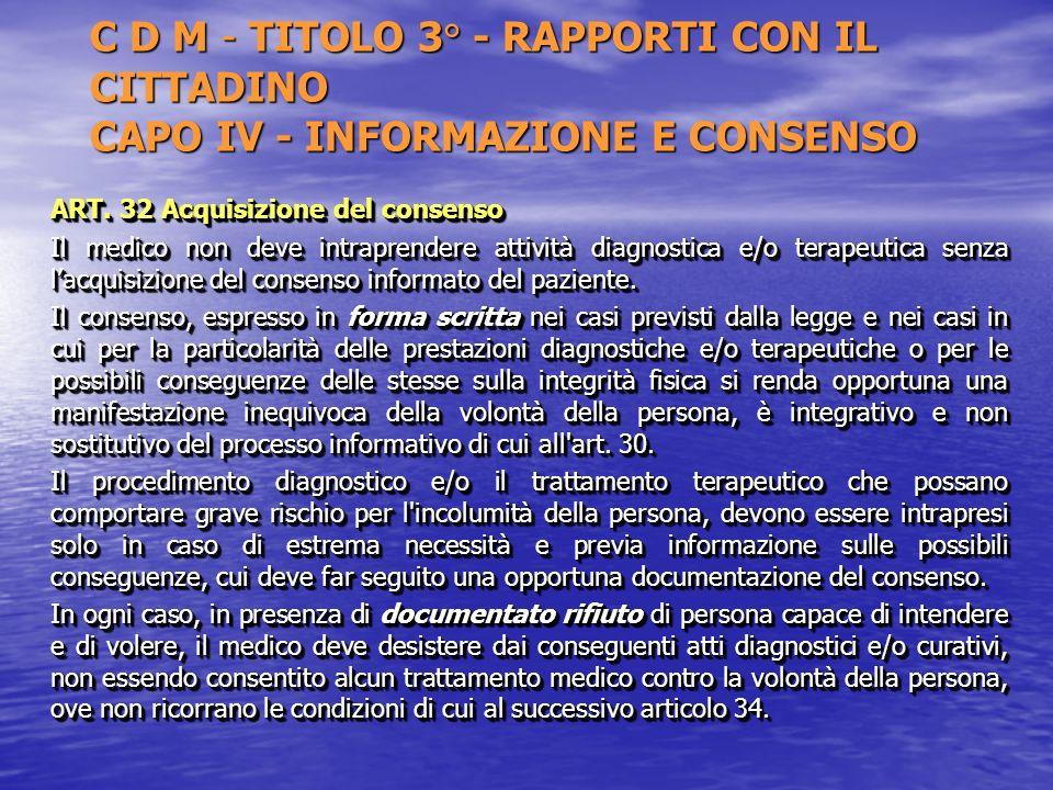 C D M - TITOLO 3° - RAPPORTI CON IL CITTADINO CAPO IV - INFORMAZIONE E CONSENSO ART. 32 Acquisizione del consenso Il medico non deve intraprendere att