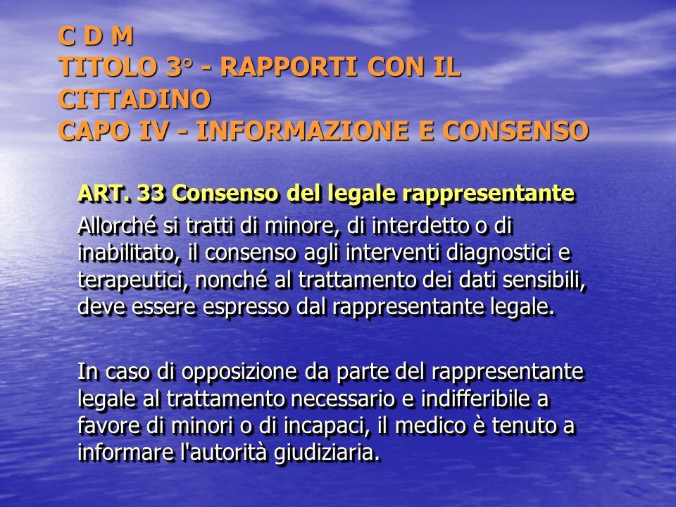 C D M TITOLO 3° - RAPPORTI CON IL CITTADINO CAPO IV - INFORMAZIONE E CONSENSO ART. 33 Consenso del legale rappresentante Allorché si tratti di minore,