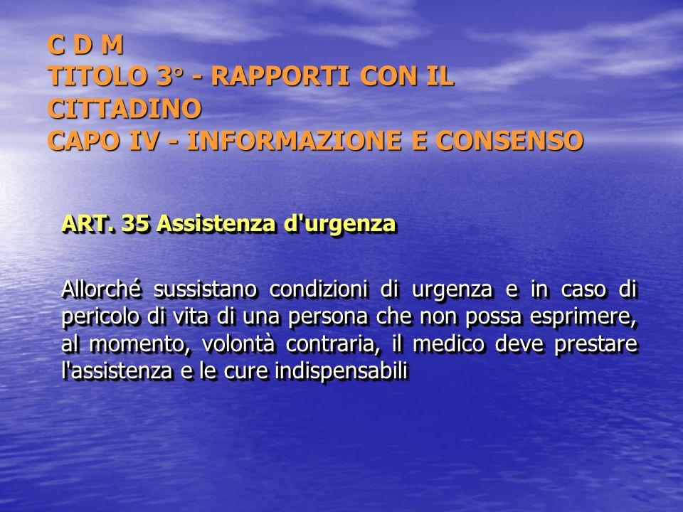 C D M TITOLO 3° - RAPPORTI CON IL CITTADINO CAPO IV - INFORMAZIONE E CONSENSO ART. 35 Assistenza d'urgenza Allorché sussistano condizioni di urgenza e