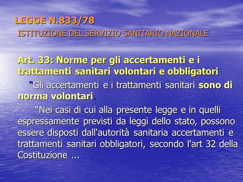 LEGGE N.833/78 ISTITUZIONE DEL SERVIZIO SANITARIO NAZIONALE Art. 33: Norme per gli accertamenti e i trattamenti sanitari volontari e obbligatori Gli a
