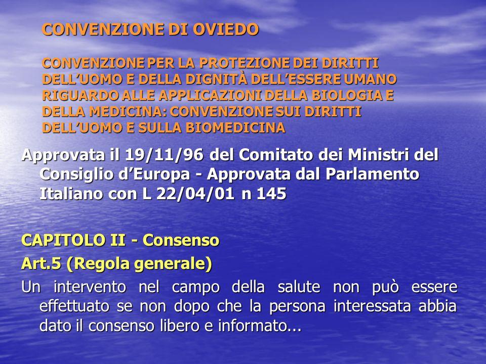 CONVENZIONE DI OVIEDO CONVENZIONE PER LA PROTEZIONE DEI DIRITTI DELLUOMO E DELLA DIGNITÀ DELLESSERE UMANO RIGUARDO ALLE APPLICAZIONI DELLA BIOLOGIA E DELLA MEDICINA: CONVENZIONE SUI DIRITTI DELLUOMO E SULLA BIOMEDICINA Approvata il 19/11/96 del Comitato dei Ministri del Consiglio dEuropa - Approvata dal Parlamento Italiano con L 22/04/01 n 145 CAPITOLO II - Consenso Art.5 (Regola generale) Un intervento nel campo della salute non può essere effettuato se non dopo che la persona interessata abbia dato il consenso libero e informato...