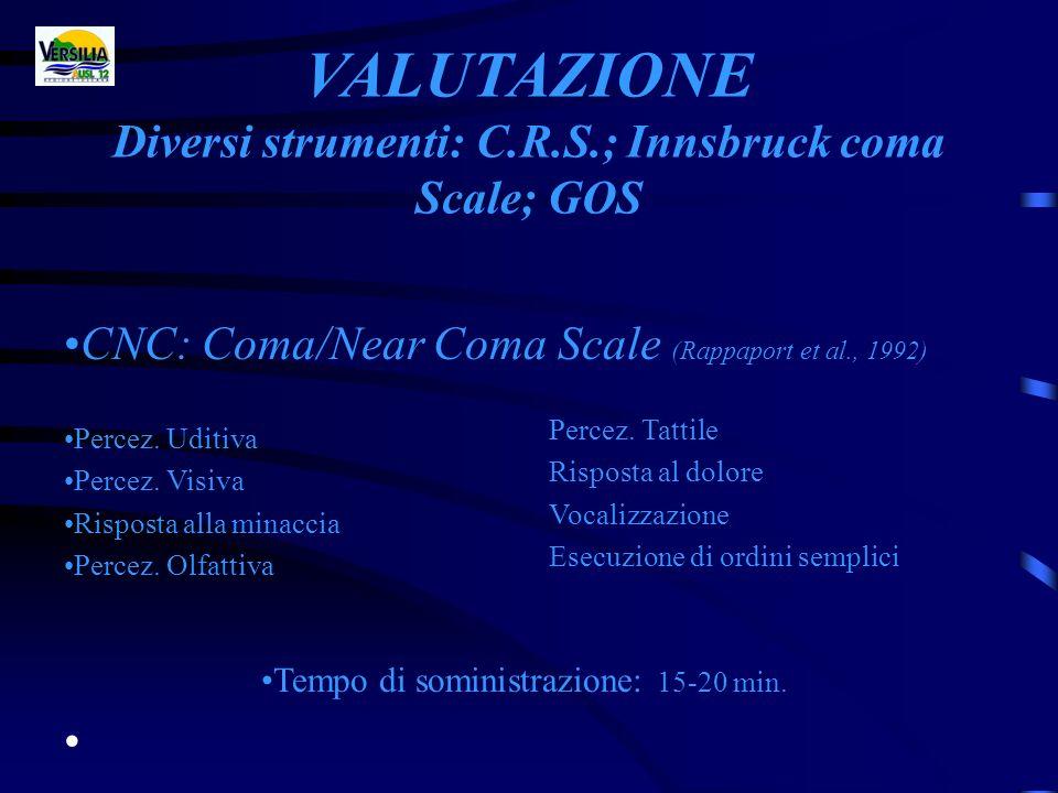VALUTAZIONE Diversi strumenti: C.R.S.; Innsbruck coma Scale; GOS Percez. Tattile Risposta al dolore Vocalizzazione Esecuzione di ordini semplici CNC:
